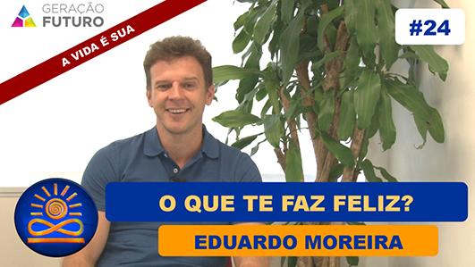 O que te faz feliz? - Eduardo Moreira